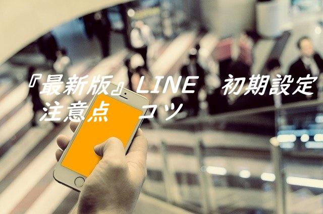 『最新版』LINE 初期設定 注意点 コツ